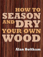 How to Season and Dry Your Own Wood by Alan Holtham